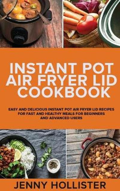 Instant Pot Air Fryer Lid Cookbook - Jenny Hollister
