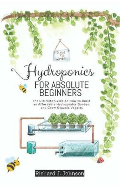 Hydroponics for Absolute Beginners - Richard J Johnson