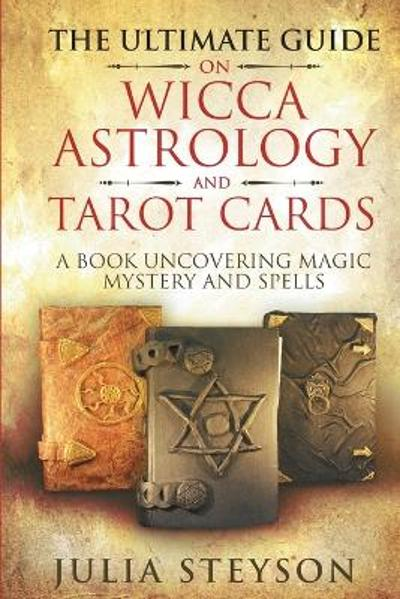 The Ultimate Guide on Wicca, Witchcraft, Astrology, and Tarot Cards - Julia Steyson