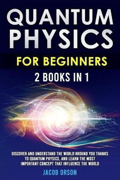 Quantum Physics for Beginners 2 Books in 1 - Jacob Orson