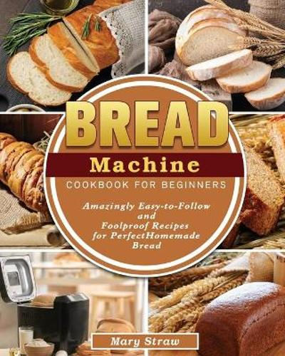 Bread Machine Cookbook for Beginners - Mary Straw