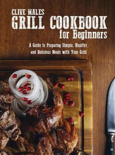 Grill Cookbook For Beginners - Clive Males
