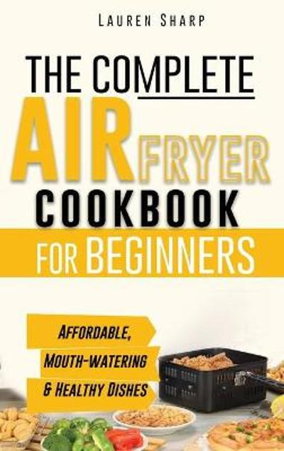 The Complete Air Fryer Cookbook for Beginners - Lauren Sharp