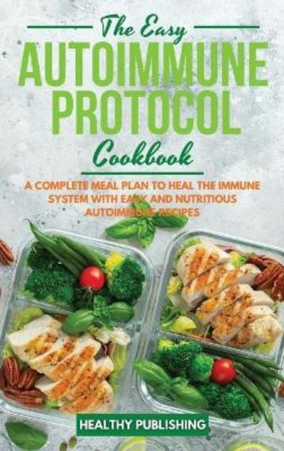 The Easy Autoimmune Protocol Cookbook - Healthy Publishing