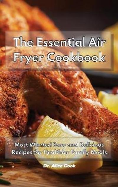 The Essential Air Fryer Cookbook - Dr Alice Cook