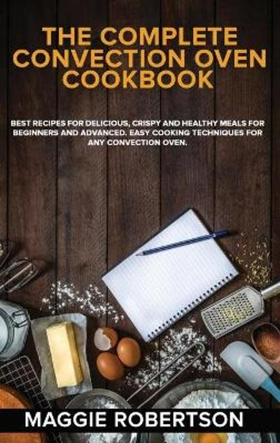 The Complete Convection Oven Cookbook - Maggie Robertson