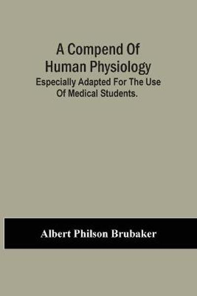 A Compend Of Human Physiology; Especially Adapted For The Use Of Medical Students. - Albert Philson Brubaker