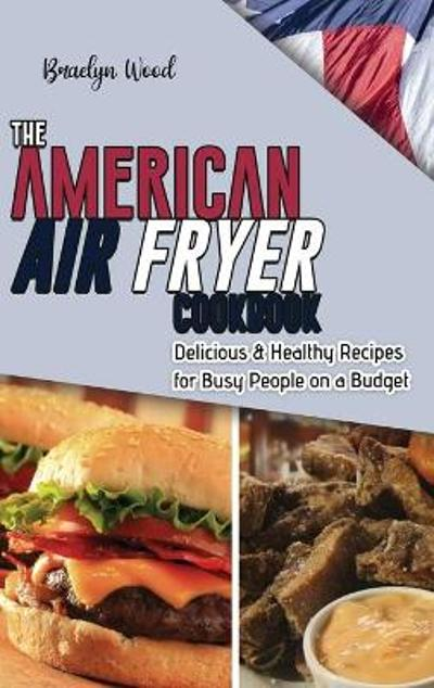 The American Air Fryer Cookbook - Braelyn Wood