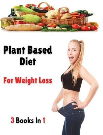 [ 3 Books in 1 ] - Plant Based Diet for Weight Loss - Dr Olivia Johnson Smith