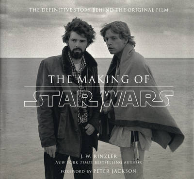 The Making of Star Wars: The Definitive Story Behind the Original Film - J. W. Rinzler