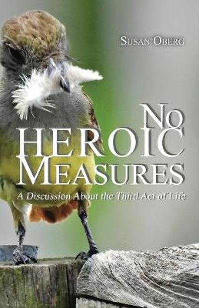 No Heroic Measures - A Discussion About the Third Act of Life - Susan Oberg