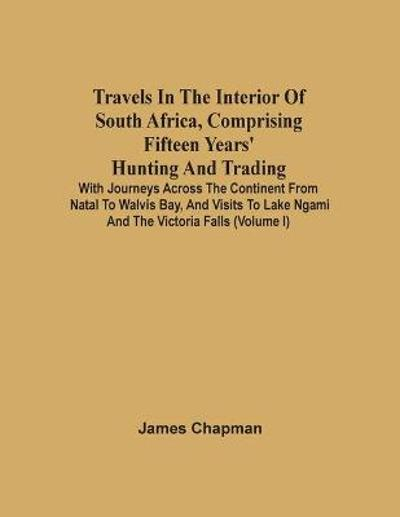 Travels In The Interior Of South Africa, Comprising Fifteen Years' Hunting And Trading; With Journeys Across The Continent From Natal To Walvis Bay, And Visits To Lake Ngami And The Victoria Falls (Volume I) - James Chapman