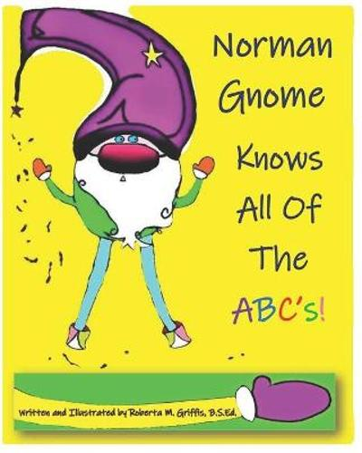 Norman Gnome Knows All Of The ABC's! - Roberta M Griffis B S Ed