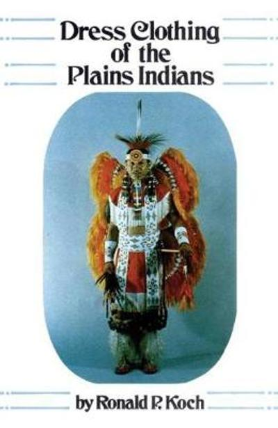 Dress Clothing of the Plains Indians - Ronald P. Koch