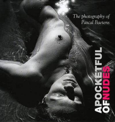 A Pocketful of Nudes: The Art of Sensual Photography - Pascal Baetens