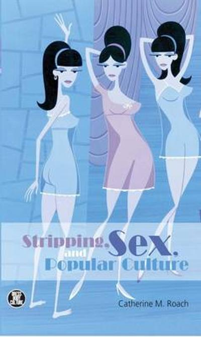 Stripping, Sex, and Popular Culture - Catherine M. Roach