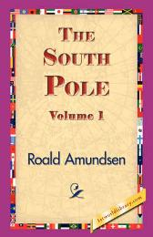 The South Pole, Volume 1 - Captain Roald Amundsen 1stworld Library