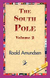 The South Pole, Volume 2 - Captain Roald Amundsen 1stworld Library
