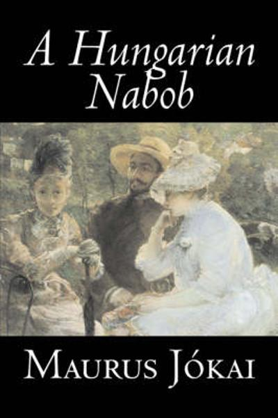 A Hungarian Nabob by Maurus Jokai, Fiction, Political, Action & Adventure, Fantasy - Maurus Jokai