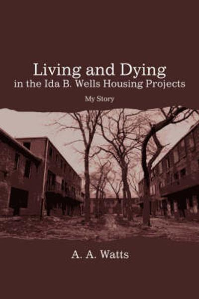 Living and Dying in the Ida B. Wells Housing Projects - A A Watts