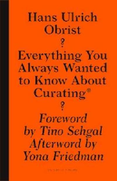 Everything You Always Wanted to Know About Curat -  But Were Afraid to Ask - Hans-Ulrich Obrist