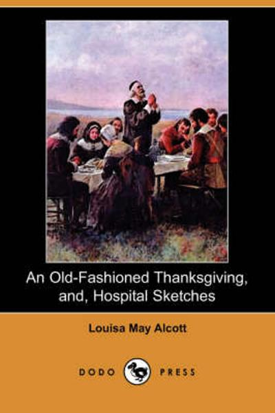 An Old-Fashioned Thanksgiving, And, Hospital Sketches (Dodo Press) - Louisa May Alcott