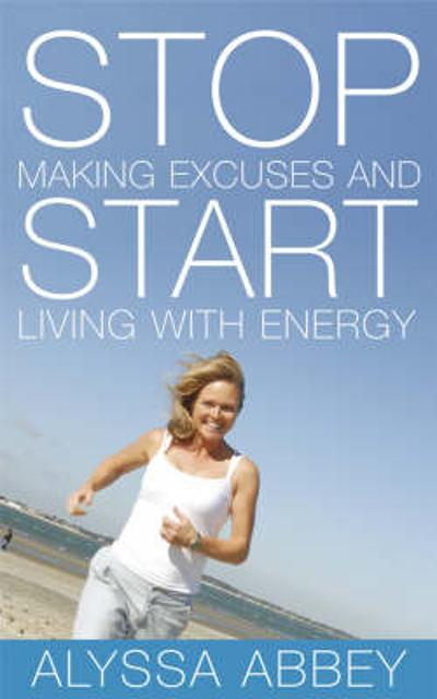 Stop Making Excuses and Start Living With Energy - Alyssa Abbey