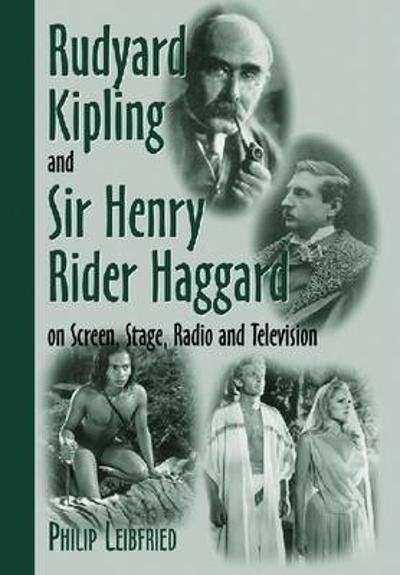 Rudyard Kipling and Sir Henry Rider Haggard on Screen, Stage, Radio and Television - Philip Leibfried