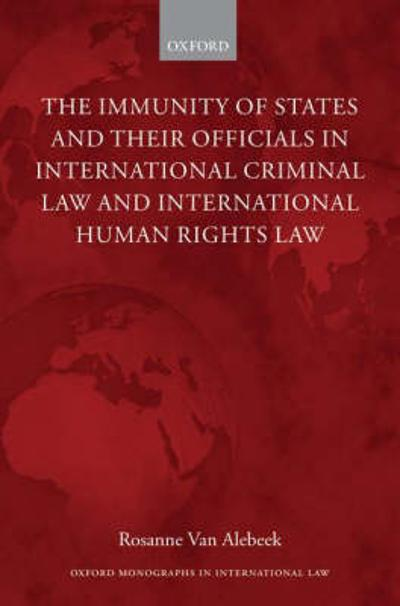 The Immunity of States and Their Officials in International Criminal Law and International Human Rights Law - Rosanne van Alebeek
