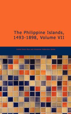 The Philippine Islands, 1493-1898, Volume VII - Emma Helen Blair