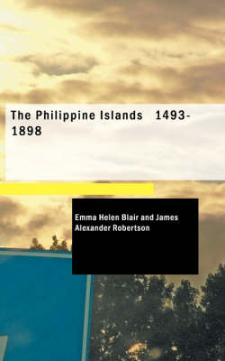 The Philippine Islands 1493-1898 - Emma Helen Blair James Alexander Robertson