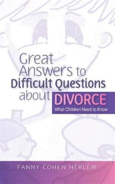 Great Answers to Difficult Questions about Divorce - Fanny  Cohen Herlem