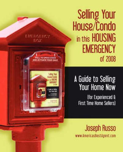 Selling Your House/Condo in This Housing Emergency of 2008 - A Guide to Selling Your Home Now (for Experienced & First Time Home Sellers) - Joseph Russo