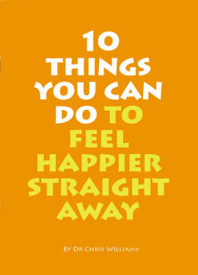 10 Things You Can Do to Feel Happier Straight Away - Christopher J. Williams