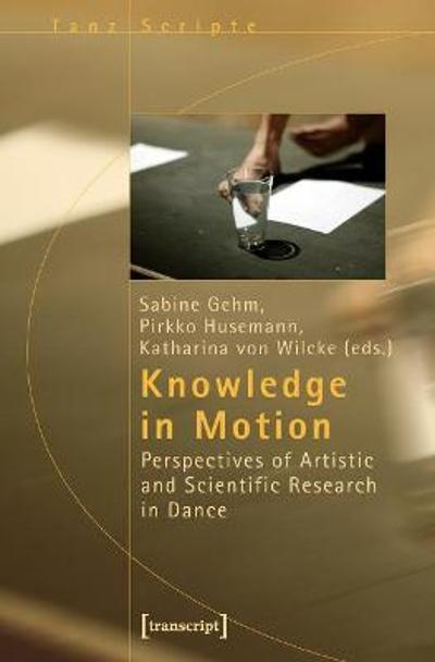 Knowledge in Motion - Perspectives of Artistic and Scientific Research in Dance - Sabine Gehm