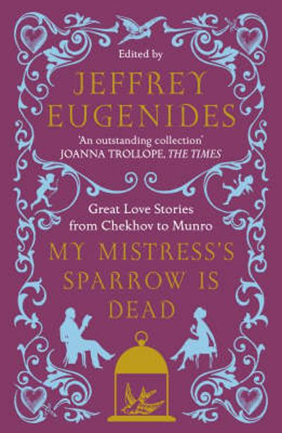 My mistress's sparrow is dead: great love stories - Jeffrey Eugenides