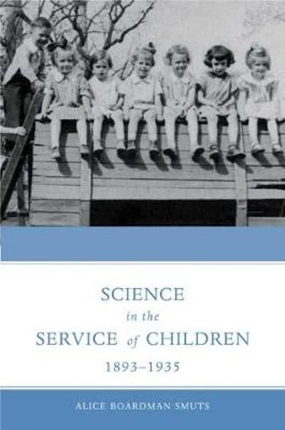 Science in the Service of Children 1893 - 1935 - Alice Boardman Smuts