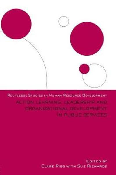 Action Learning, Leadership and Organizational Development in Public Services - Clare Rigg