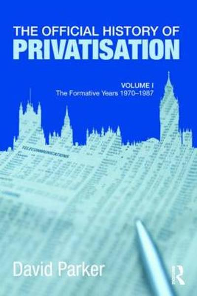 The Official History of Privatisation Vol. I - David Parker