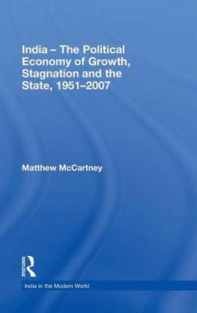 India - The Political Economy of Growth, Stagnation and the State, 1951-2007 - Matthew McCartney