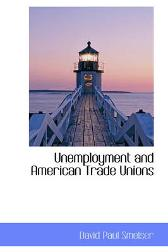 Unemployment and American Trade Unions - David Paul Smelser