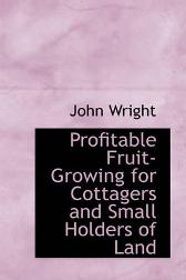 Profitable Fruit-Growing for Cottagers and Small Holders of Land - John Wright