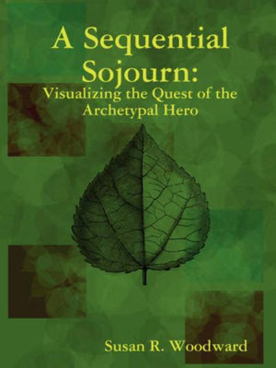 A Sequential Sojourn: Visualizing the Quest of the Archetypal Hero - Susan R. Woodward