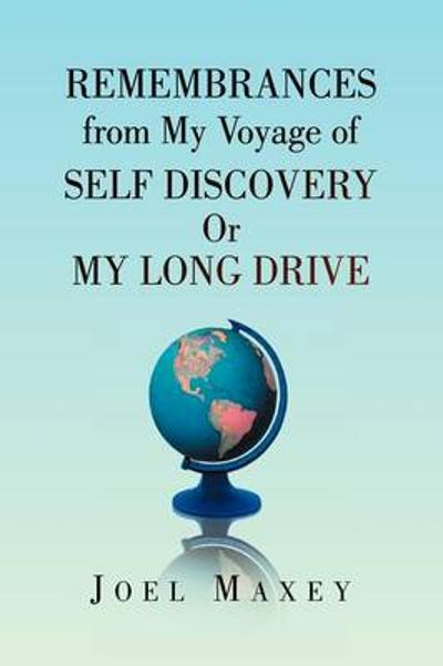 Remembrances from My Voyage of Self Discovery or My Long Drive - Joel Maxey