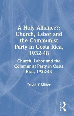 A Holy Alliance?: Church, Labor and the Communist Party in Costa Rica, 1932-48 - David Y. Miller