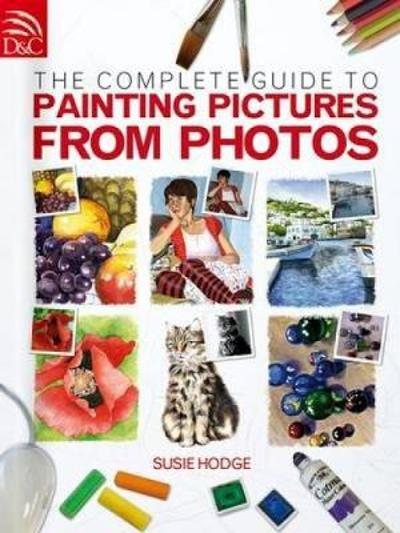 The Complete Guide to Painting Pictures from Photos - Susie Hodge