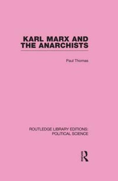 Karl Marx and the Anarchists Library Editions: Political Science Volume 60 - Paul Thomas