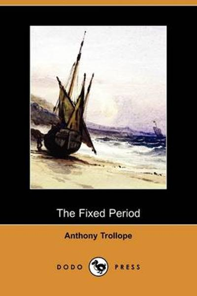 The Fixed Period (Dodo Press) - Anthony Trollope