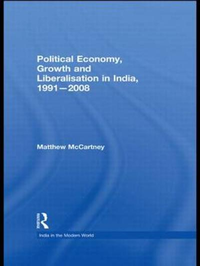 Political Economy, Growth and Liberalisation in India, 1991-2008 - Matthew McCartney