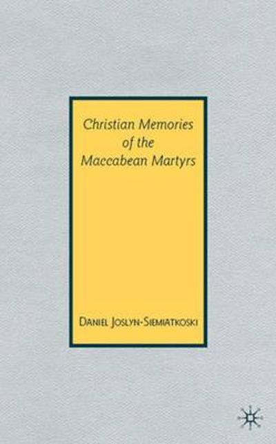 Christian Memories of the Maccabean Martyrs - D. Joslyn-Siemiatkoski